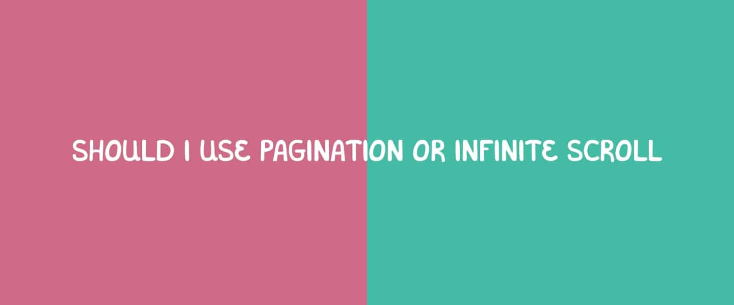 Should I use pagination or infinite scroll?